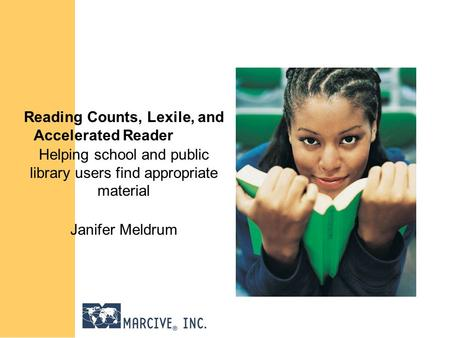 Reading Counts, Lexile, and Accelerated Reader Helping school and public library users find appropriate material Janifer Meldrum.