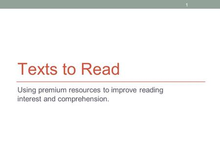 1 Texts to Read Using premium resources to improve reading interest and comprehension.