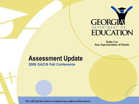 "Assessment Update 2008 GACIS Fall Conference. Transition of Assessments to the GPS Two major tasks: 1.Content alignment ""What students must know"" Make."