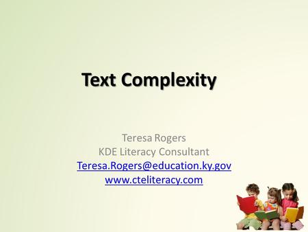 Text Complexity Teresa Rogers KDE Literacy Consultant