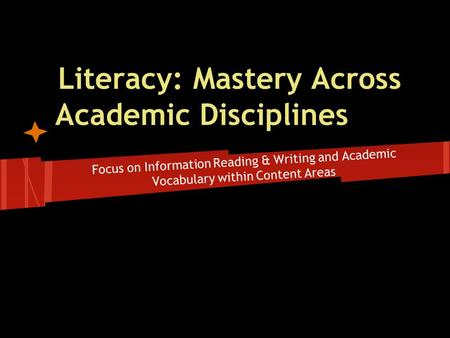 Literacy: Mastery Across Academic Disciplines Focus on Information Reading & Writing and Academic Vocabulary within Content Areas.