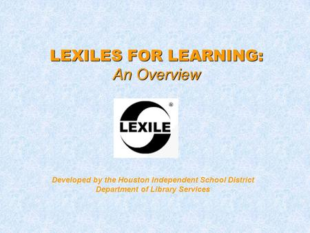 LEXILES FOR LEARNING: An Overview Developed by the Houston Independent School District Department of Library Services.