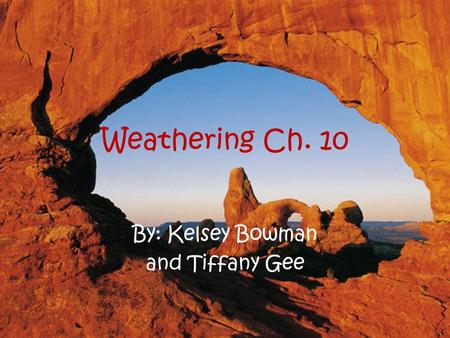 Weathering Ch. 10 By: Kelsey Bowman and Tiffany Gee.