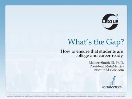 What's the Gap? How to ensure that students are college and career ready Malbert Smith III, Ph.D. President, MetaMetrics