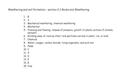 Weathering and soil formation – section 2-1 Rocks and Weathering 1.B 2.A 3.Mechanical weathering, chemical weathering 4.Mechanical 5.Freezing and thawing,