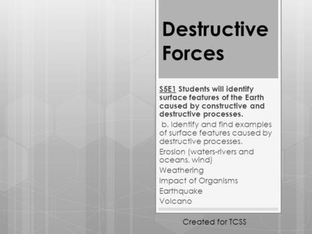 Destructive Forces S5E1 Students will identify surface features of the Earth caused by constructive and destructive processes. b. Identify and find examples.