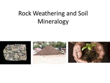Rock Weathering and Soil Mineralogy. Physical Weathering……