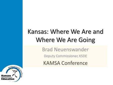 Kansas: Where We Are and Where We Are Going Brad Neuenswander Deputy Commissioner, KSDE KAMSA Conference.