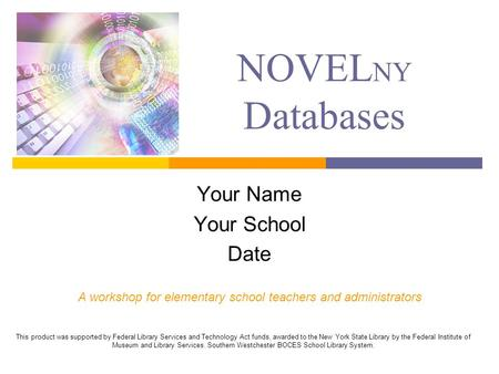 NOVEL NY Databases Your Name Your School Date A workshop for elementary school teachers and administrators This product was supported by Federal Library.