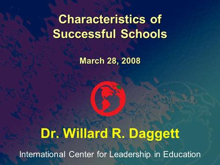 International Center for Leadership in Education Dr. Willard R. Daggett Characteristics of Successful Schools March 28, 2008.
