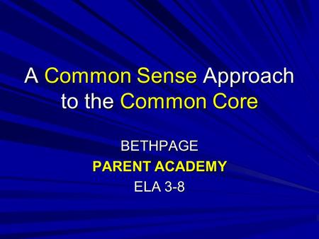A Common Sense Approach to the Common Core BETHPAGE PARENT ACADEMY ELA 3-8.