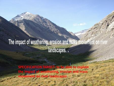 SPECIFICATION TARGET: to be able to explain the impact of weathering, erosion and mass movement on river landscapes.