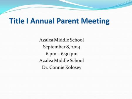 Title I Annual Parent Meeting Azalea Middle School September 8, 2014 6 pm – 6:30 pm Azalea Middle School Dr. Connie Kolosey.