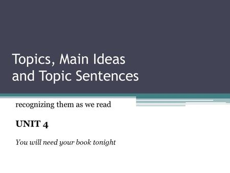 Topics, Main Ideas and Topic Sentences recognizing them as we read UNIT 4 You will need your book tonight.