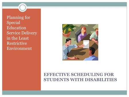 EFFECTIVE SCHEDULING FOR STUDENTS WITH DISABILITIES Planning for Special Education Service Delivery in the Least Restrictive Environment.