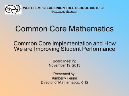 Common Core Mathematics Common Core Implementation and How We are Improving Student Performance Board Meeting November 19, 2013 Presented by: Kimberly.