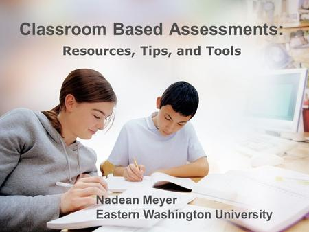 Classroom Based Assessments: Resources, Tips, and Tools Nadean Meyer Eastern Washington University.