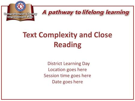 Text Complexity and Close Reading District Learning Day Location goes here Session time goes here Date goes here.