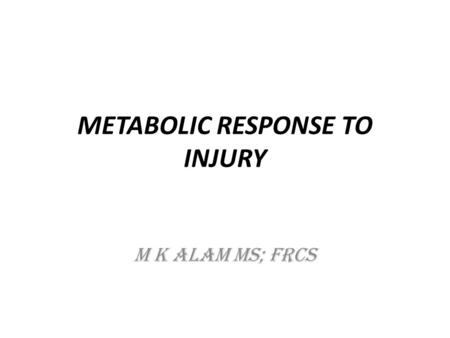 METABOLIC RESPONSE TO INJURY M K ALAM MS; FRCS. ILO's At the end of this presentation students will be able to:  Understand the body's local and systemic.
