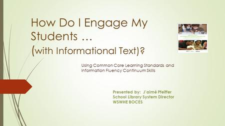 How Do I Engage My Students … ( with Informational Text)? Using Common Core Learning Standards and Information Fluency Continuum Skills Presented by: J'aimé.