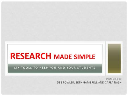 SIX TOOLS TO HELP YOU AND YOUR STUDENTS RESEARCH MADE SIMPLE PRESENTED BY: DEB FOWLER, BETH GAMBRELL AND CARLA NASH.