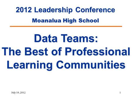 July 19, 20121 Data Teams: The Best of Professional Learning Communities 2012 Leadership Conference Moanalua High School.