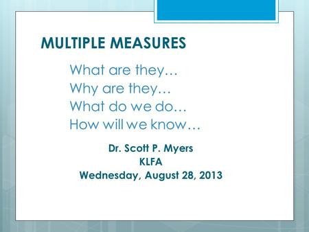 MULTIPLE MEASURES What are they… Why are they… What do we do… How will we know… Dr. Scott P. Myers KLFA Wednesday, August 28, 2013.