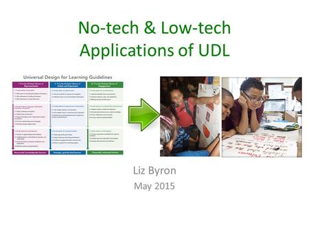 No-tech & Low-tech Applications of UDL Liz Byron May 2015.