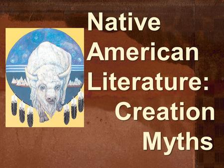 Native American Literature: Creation Myths. Myth: Definition A traditional story, passed down through generations, that explains why the world is the.