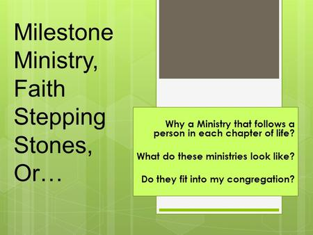 Milestone Ministry, Faith Stepping Stones, Or… Why a Ministry that follows a person in each chapter of life? What do these ministries look like? Do they.