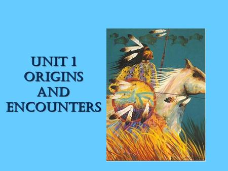 Unit 1 ORIGINS AND ENCOUNTERS