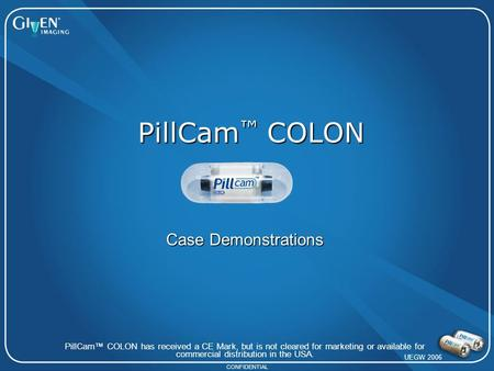 CONFIDENTIAL PillCam ™ COLON PillCam™ COLON has received a CE Mark, but is not cleared for marketing or available for commercial distribution in the USA.