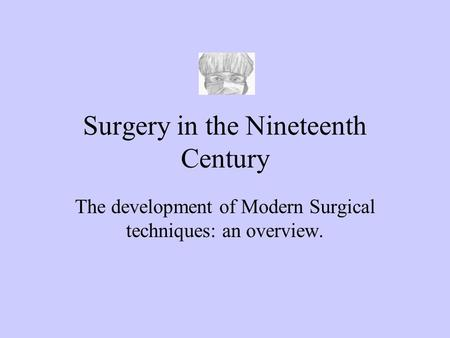 Surgery in the Nineteenth Century The development of Modern Surgical techniques: an overview.