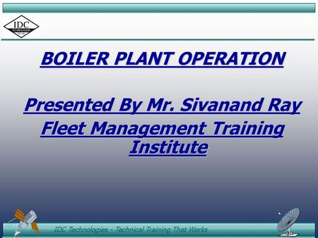 ID C IDC Technologies - Technical Training That Works BOILER PLANT OPERATION Presented By Mr. Sivanand Ray Fleet Management Training Institute.