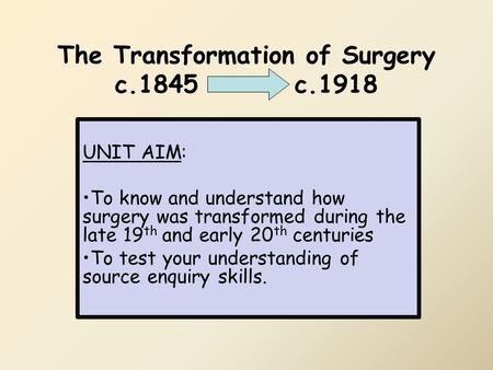 The Transformation of Surgery c.1845 c.1918 UNIT AIM: To know and understand how surgery was transformed during the late 19 th and early 20 th centuries.