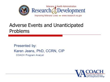 Adverse Events and Unanticipated Problems Presented by: Karen Jeans, PhD, CCRN, CIP COACH Program Analyst.