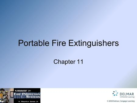 © 2008 Delmar, Cengage Learning Portable Fire Extinguishers Chapter 11.