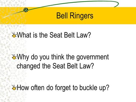 Bell Ringers What is the Seat Belt Law? Why do you think the government changed the Seat Belt Law? How often do forget to buckle up?