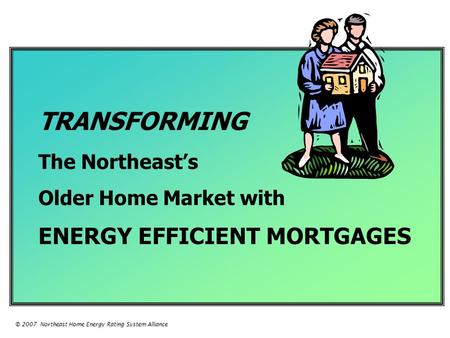 TRANSFORMING The Northeast's Older Home Market with ENERGY EFFICIENT MORTGAGES © 2007 Northeast Home Energy Rating System Alliance.