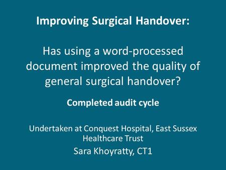 Improving Surgical Handover: Has using a word-processed document improved the quality of general surgical handover? Completed audit cycle Undertaken at.