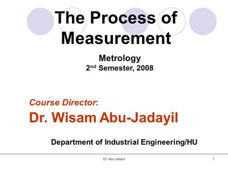 Dr. Abu Jadayil1 The Process of Measurement Metrology 2 nd Semester, 2008 Course Director: Dr. Wisam Abu-Jadayil Department of Industrial Engineering/HU.