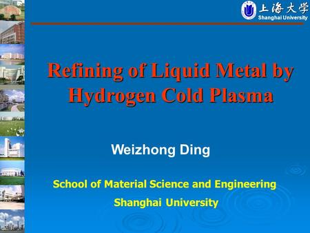 Refining of Liquid Metal by Hydrogen Cold Plasma Shanghai University Weizhong Ding School of Material Science and Engineering Shanghai University.