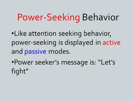 "Power-Seeking Behavior Like attention seeking behavior, power-seeking is displayed in active and passive modes. Power seeker's message is: ""Let's fight"""