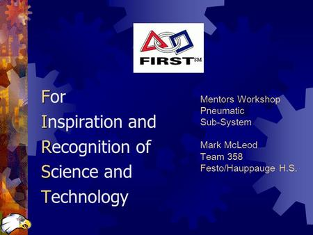 Mentors Workshop Pneumatic Sub-System Mark McLeod Team 358 Festo/Hauppauge H.S. F For I Inspiration and R Recognition of S Science and T Technology.