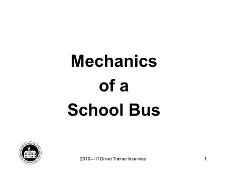 1 Mechanics of a School Bus 2010—11 Driver Trainer Inservice1.