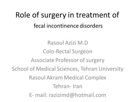 Role of surgery in treatment of fecal incontinence disorders Rasoul Azizi M.D Colo-Rectal Surgeon Associate Professor of surgery School of Medical Sciences,