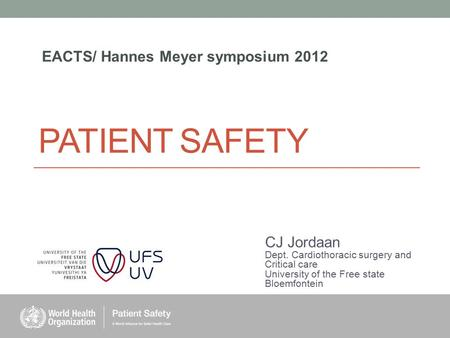 PATIENT SAFETY CJ Jordaan Dept. Cardiothoracic surgery and Critical care University of the Free state Bloemfontein EACTS/ Hannes Meyer symposium 2012.