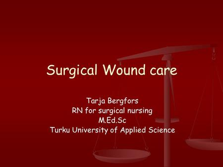 Surgical Wound care Tarja Bergfors RN for surgical nursing M.Ed.Sc