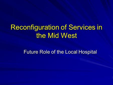 Reconfiguration of Services in the Mid West Future Role of the Local Hospital.