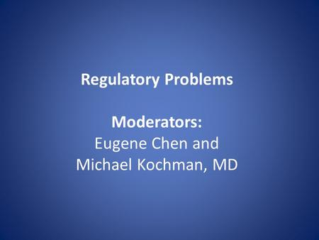 Regulatory Problems Moderators: Eugene Chen and Michael Kochman, MD.